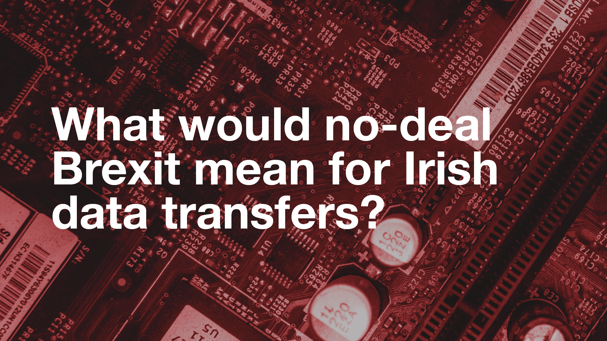 Image of inside of a computer with text over the top reading 'What would no-deal brexit mean for irish data transfers'